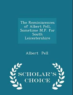 The Reminiscences of Albert Pell, Sometime M.P. for South Leicestershire - Scholar's Choice Edition af Albert Pell