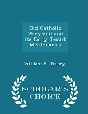Old Catholic Maryland and Its Early Jesuit Missionaries - Scholar's Choice Edition af William P. Treacy