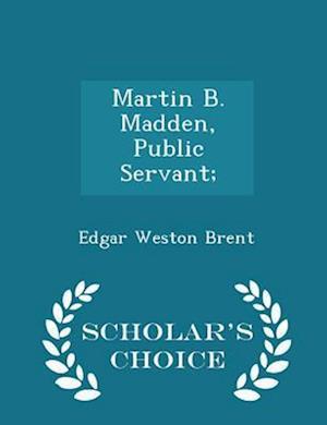 Martin B. Madden, Public Servant; - Scholar's Choice Edition af Edgar Weston Brent