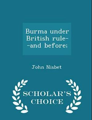 Burma Under British Rule--And Before; - Scholar's Choice Edition af John Nisbet