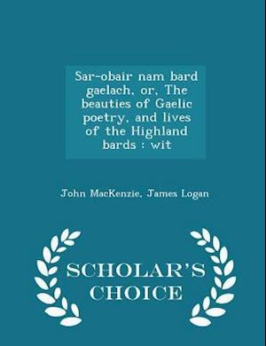 Sar-Obair Nam Bard Gaelach, Or, the Beauties of Gaelic Poetry, and Lives of the Highland Bards af John MacKenzie