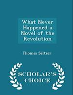 What Never Happened a Novel of the Revolution - Scholar's Choice Edition af Thomas Seltzer