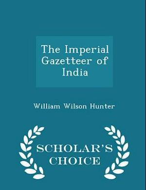 The Imperial Gazetteer of India - Scholar's Choice Edition af William Wilson Hunter