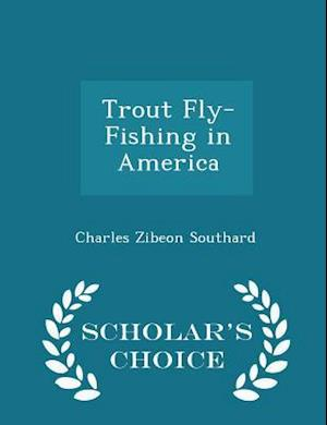 Trout Fly-Fishing in America - Scholar's Choice Edition af Charles Zibeon Southard