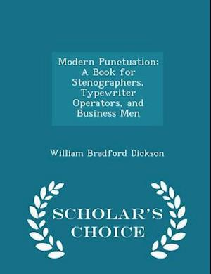 Modern Punctuation; A Book for Stenographers, Typewriter Operators, and Business Men - Scholar's Choice Edition af William Bradford Dickson
