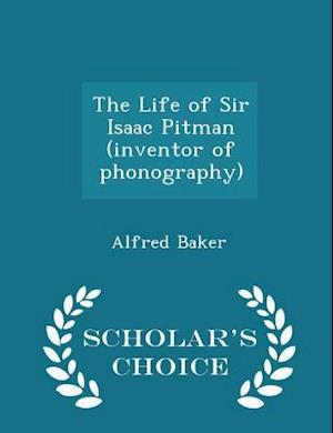 The Life of Sir Isaac Pitman (Inventor of Phonography) - Scholar's Choice Edition af Alfred Baker