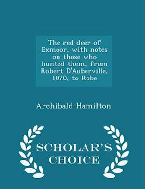 The Red Deer of Exmoor, with Notes on Those Who Hunted Them, from Robert D'Auberville, 1070, to Robe - Scholar's Choice Edition af Archibald Hamilton
