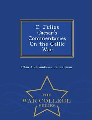 C. Julius Caesar's Commentaries on the Gallic War - War College Series af Ethan Allen Andrews