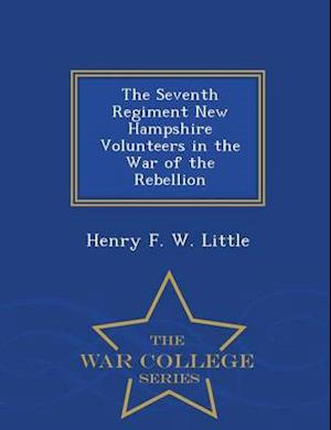 The Seventh Regiment New Hampshire Volunteers in the War of the Rebellion - War College Series af Henry F. W. Little
