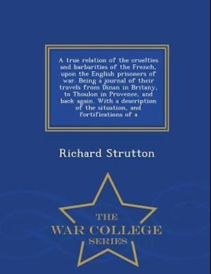 A   True Relation of the Cruelties and Barbarities of the French, Upon the English Prisoners of War. Being a Journal of Their Travels from Dinan in Br af Richard Strutton