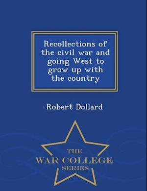 Recollections of the Civil War and Going West to Grow Up with the Country - War College Series af Robert Dollard