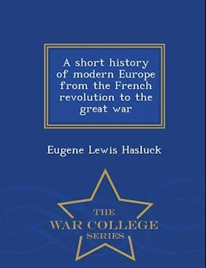 A Short History of Modern Europe from the French Revolution to the Great War - War College Series af Eugene Lewis Hasluck