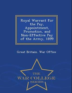 Royal Warrant for the Pay, Appointment, Promotion, and Non-Effective Pay of the Army, 1899 - War College Series af Great Britain War Office