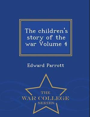 The Children's Story of the War Volume 4 - War College Series af Edward Parrott