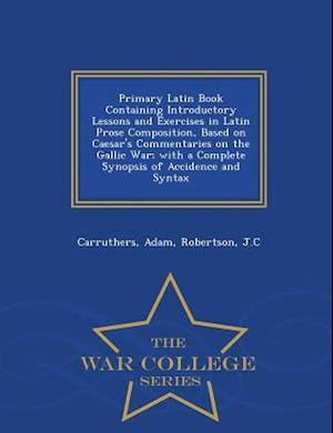 Primary Latin Book Containing Introductory Lessons and Exercises in Latin Prose Composition, Based on Caesar's Commentaries on the Gallic War; With a Complete Synopsis of Accidence and Syntax - War College Series af Adam Carruthers