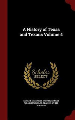 A History of Texas and Texans Volume 4 af Ernest William Winkler, Eugene Campbell Barker, Francis White Johnson