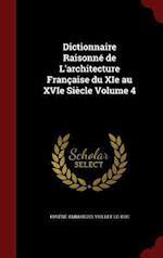 Dictionnaire Raisonne de L'Architecture Francaise Du XIE Au Xvie Siecle Volume 4 af Eugene-Emmanuel Viollet-le-Duc
