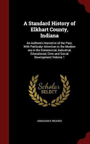A   Standard History of Elkhart County, Indiana af Abraham E. Weaver