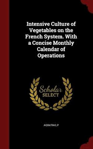 Intensive Culture of Vegetables on the French System. with a Concise Monthly Calendar of Operations af P. Aquatias
