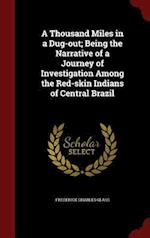A Thousand Miles in a Dug-Out; Being the Narrative of a Journey of Investigation Among the Red-Skin Indians of Central Brazil af Frederick Charles Glass