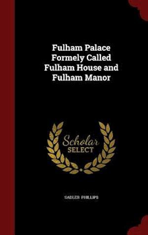 Fulham Palace Formely Called Fulham House and Fulham Manor af Sadler Phillips