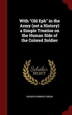 With Old Eph in the Army (Not a History) a Simple Treatise on the Human Side of the Colored Soldier af Walker Harrison Jordan