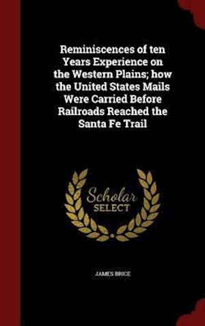 Reminiscences of Ten Years Experience on the Western Plains; How the United States Mails Were Carried Before Railroads Reached the Santa Fe Trail af James Brice