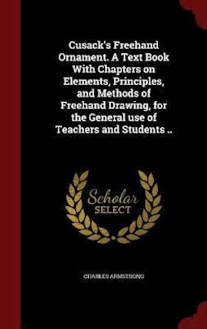 Cusack's FreeHand Ornament. a Text Book with Chapters on Elements, Principles, and Methods of FreeHand Drawing, for the General Use of Teachers and St af Charles Armstrong