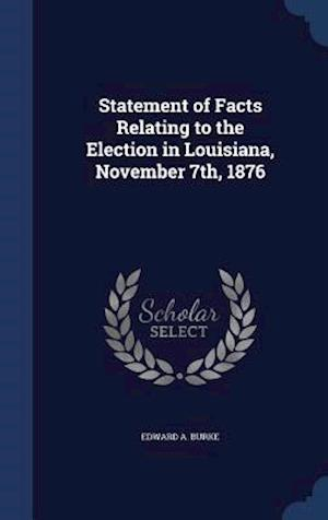 Statement of Facts Relating to the Election in Louisiana, November 7th, 1876 af Edward a. Burke