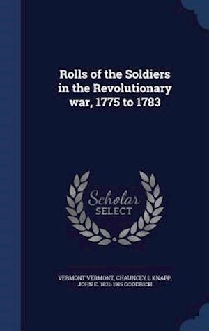 Rolls of the Soldiers in the Revolutionary War, 1775 to 1783 af Vermont Vermont, Chauncey L. Knapp, John E. 1831-1915 Goodrich