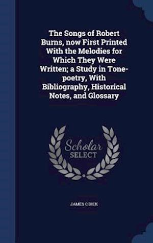 The Songs of Robert Burns, Now First Printed with the Melodies for Which They Were Written; A Study in Tone-Poetry, with Bibliography, Historical Note af James C. Dick