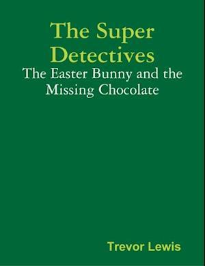 Super Detectives - The Easter Bunny and the Missing Chocolate af Trevor Lewis