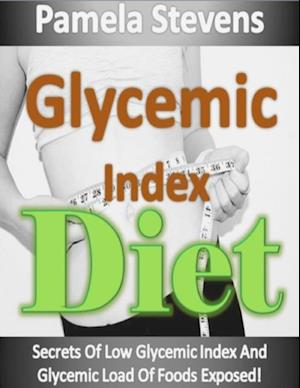 Glycemic Index Diet: Secrets of Low Glycemic Index and Glycemic Load of Foods Exposed! af Pamela Stevens