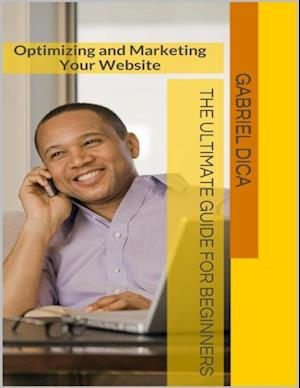 Optimizing and Marketing Your Website: The Ultimate Guide for Beginners af Gabriel Dica