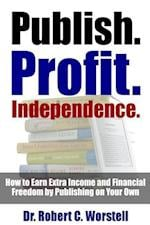 Publish. Profit. Independence. - How to Earn Extra Income and Financial Freedom by Publishing on Your Own af Dr Robert C. Worstell