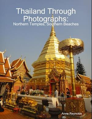 Thailand Through Photographs: Northern Temples and Southern Beaches af Anne Reynolds