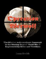 Operation 'Werwolf': The Mission to Assassinate Roosevelt In the Waning Days of World War I I Engineered By Hitler and Goebbels af Leon Smith