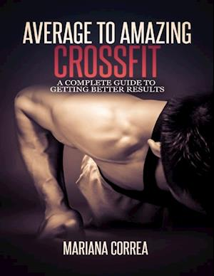 Average to Amazing Crossfit: Complete Guide to Getting Better Results af Mariana Correa