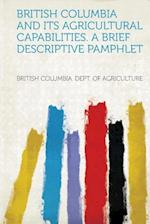 British Columbia and Its Agricultural Capabilities. a Brief Descriptive Pamphlet af British Columbia Dept of Agriculture