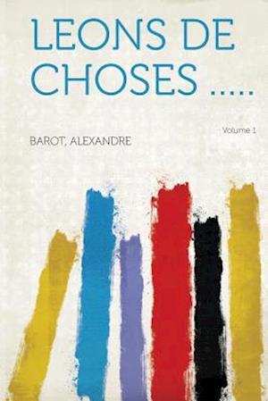 Leons de Choses ..... Volume 1 af Alexandre Barot