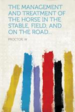 The Management and Treatment of the Horse in the Stable, Field, and on the Road... af W. Proctor