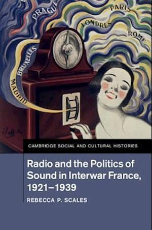 Radio and the Politics of Sound in Interwar France, 1921-1939 af Rebecca P. Scales