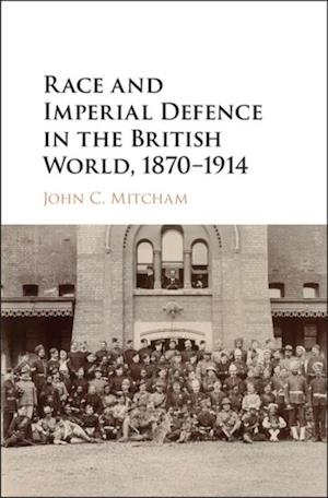Race and Imperial Defence in the British World, 1870-1914 af John C. Mitcham