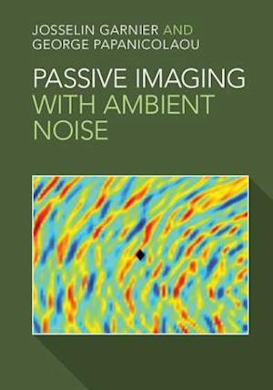 Passive Imaging with Ambient Noise af George Papanicolaou, Josselin Garnier