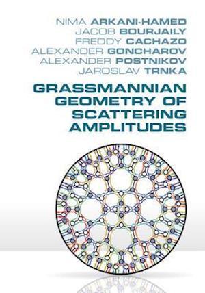 Grassmannian Geometry of Scattering Amplitudes af Nima Arkani-Hamed, Freddy Cachazo, Jacob Bourjaily