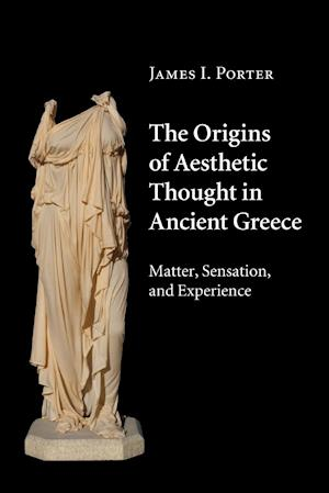 The Origins of Aesthetic Thought in Ancient Greece af James I. Porter
