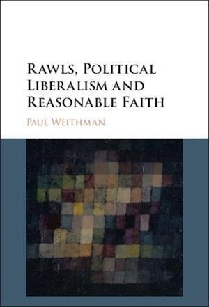 Rawls, Political Liberalism and Reasonable Faith af Paul Weithman