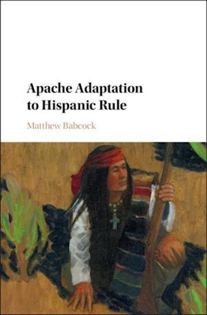 Apache Adaptation to Hispanic Rule af Matthew Babcock