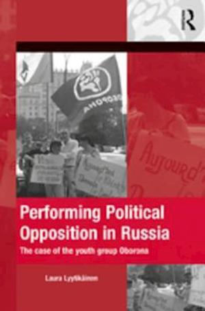 Performing Political Opposition in Russia af Laura Lyytikainen