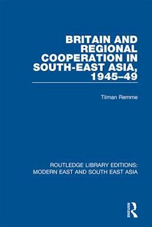 Britain and Regional Cooperation in South-East Asia, 1945-49 (RLE Modern East and South East Asia) af Tilman Remme